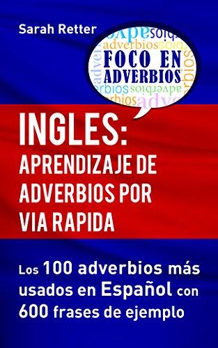 INGLES: APRENDIZAJE DE ADVERBIOS POR VIA RAPIDA: Los 100 adverbios más usados en español con 600 frases de ejemplo.