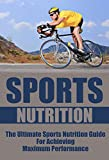 Sports Nutrition: The Ultimate Sports Nutrition Guide for Achieving Maximum Performance (Sports, Nutrition, Sports Nutrition)