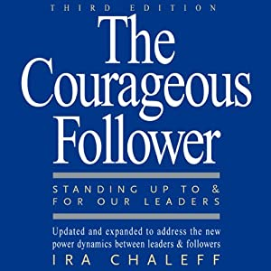 The Courageous Follower: Standing Up to and for Our Leaders | [Ira Chaleff]