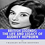 British Legends: The Life and Legacy of Audrey Hepburn |  Charles River Editors
