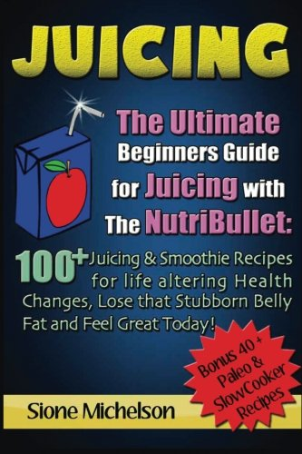 Juicing: The Ultimate Beginners Guide for Juicing with the Nutribullet: 100 + Juicing and Smoothie Recipes for Life altering Health Changes, Lose that ... Loss, Juicing diet, Recipes, Juicing Detox (Nutribullet Juicing Recipe Book compare prices)