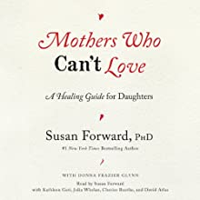 Mothers Who Can't Love: A Healing Guide for Daughters | Livre audio Auteur(s) : Susan Forward, Donna Frazier Glynn Narrateur(s) : Susan Forward, Kathleen Gati, Julia Whelan, Cherise Boothe, David Atlas