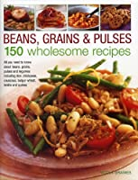 Beans, Grains & Pulses: 150 Wholesome Recipes: All You Need to Know About Beans, Grains, Pulses and Legumes Including Rice, Chickpeas, Couscous, Bulgur Wheat, Lentils and Qui