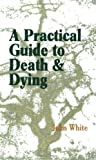 A Practical Guide to Death and Dying by John White