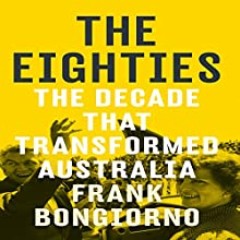 The Eighties: The Decade That Transformed Australia Audiobook by Frank Bongiorno Narrated by Bryan Dawe