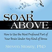 Soar Above: How to Use the Most Profound Part of Your Brain Under Any Kind of Stress Audiobook by Steven Stosny, PhD Narrated by Michael Quinlan