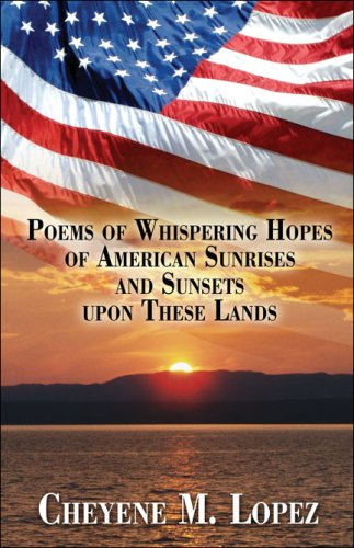 Book: Poems of Whispering Hopes of American Sunrises and Sunsets upon These Lands by Cheyene Montana Lopez