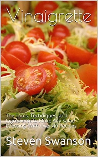 Vinaigrette: The Tools, Techniques, and Ingredients to Make Any Salad Dressing, Including over 40 recipes. by Steven Swanson