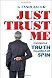 G. Randy Kasten Just Trust Me: Finding the Truth in a World of Spin