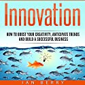 Innovation: How to Boost Your Creativity, Anticipate Trends and Build a Successful Business Audiobook by Ian Berry Narrated by Jared Leslie