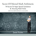 Secret of Mental Math Arithmetic: 70 Secrets to Super Speed Calculation Amazing Math Tricks | Jason Scotts