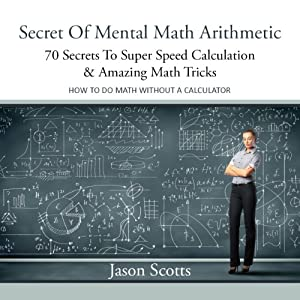 Secret of Mental Math Arithmetic: 70 Secrets to Super Speed Calculation Amazing Math Tricks | [Jason Scotts]