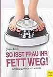 So isst Frau ihr Fett weg!: Gut essen, gut fühlen, gut aussehen