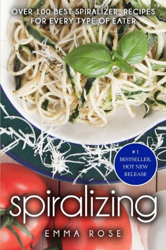 Spiralizing: Over 100 Best Spiralizer  Recipes for Every Type of Eater by Emma Rose