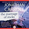 The Marriage of Sticks (       UNABRIDGED) by Jonathan Carroll Narrated by Amanda Carlin