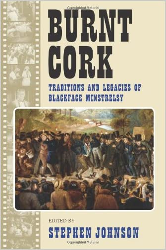 Burnt cork : traditions and legacies of blackface minstrelsy