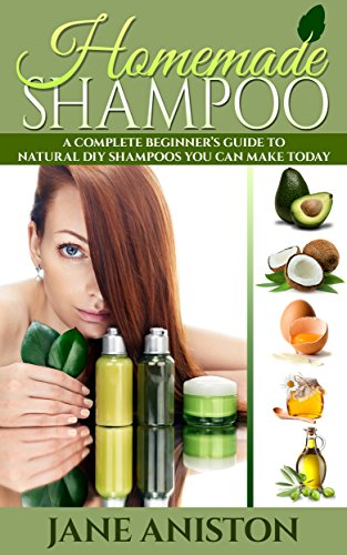 Homemade Shampoo: A Complete Beginner's Guide To Natural DIY Shampoos You Can Make Today – Includes 34 Organic Shampoo Recipes!