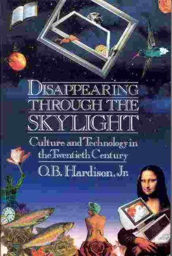 Disappearing Through The Skylight: Culture And Technology In The Twentieth Century, Jr. O. B. Hardison