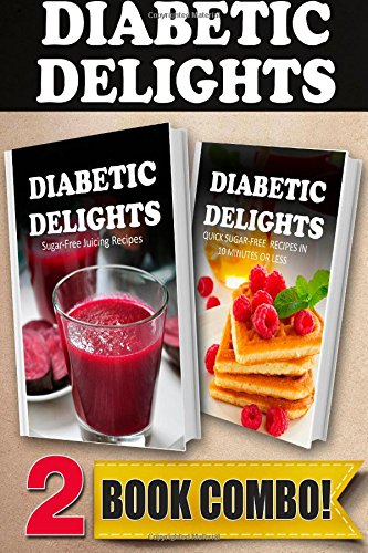 Sugar-Free Juicing Recipes and Quick Sugar-Free Recipes In 10 Minutes Or Less: 2 Book Combo (Diabetic Delights ) by Ariel Sparks