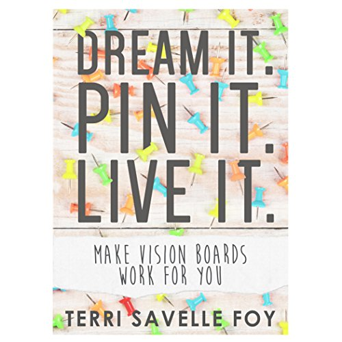 Dream it. Pin it. Live it.: Make Vision Boards Work For You, by Terri Savelle Foy