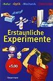 Erstaunliche Experimente: Natur, Optik, Mechanik, Elektrizität