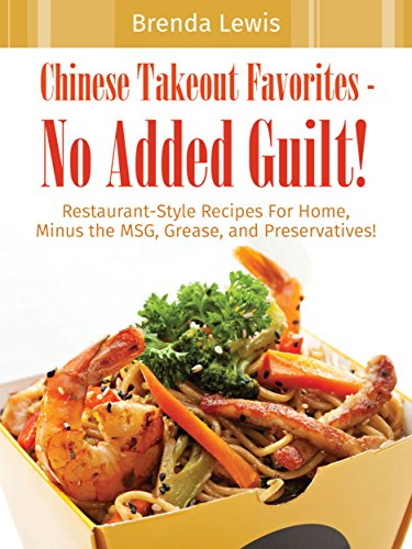 Chinese Takeout Favorites - No Added Guilt!: Restaurant-Style Recipes For Home, Minus the MSG, Grease, and Preservatives! by Brenda Lewis