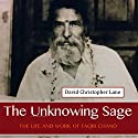 The Unknowing Sage: The Life and Work of Faqir Chand Audiobook by David Christopher Lane Narrated by Paul Stefano
