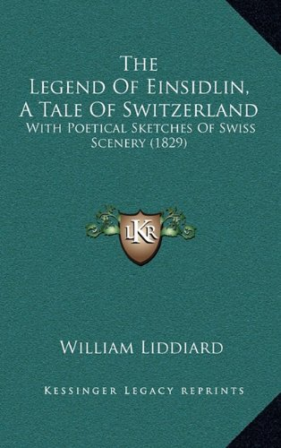 The Legend of Einsidlin, a Tale of Switzerland: With Poetical Sketches of Swiss Scenery (1829)