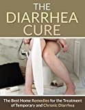 Diarrhea: The Diarrhea Cure - The Best Home Remedies For The Treatment Of Temporary And Chronic Diarrhea (Irritable Bowel Syndrome, Food Poisoning, Salmonella, Pregnancy, Abdominal Pain Book 1)