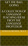 Get The BALL Going--A Collection of Language Teaching Ideas From The Language Professor
