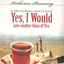 Yes, I Would Love Another Glass of Tea: An American Woman's Letters to Turkey Audiobook by Katharine Branning Narrated by Lisa Scott