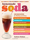 Homemade Soda: 200 Recipes for Making & Using Fruit Sodas & Fizzy Juices, Sparkling Waters, Root Beers & Cola Brews, Herbal & Healing Waters, Sparkling Teas & Coffees, Shrubs & Switchels, Cream Sodas & Floats, & Other Carbonated Concoctions