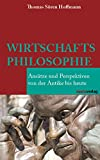 Wirtschaftsphilosophie: Ansätze und Perspektiven von der Antike bis heute