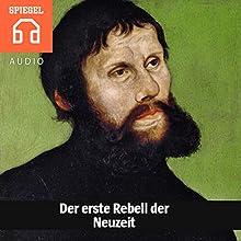 Der erste Rebell der Neuzeit: Martin Luther setzte die Kräfte frei, die Europa in die Neuzeit vorantrieben Hörbuch von  DER SPIEGEL Gesprochen von: Michael Bideller