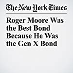 Roger Moore Was the Best Bond Because He Was the Gen X Bond | A. O. Scott