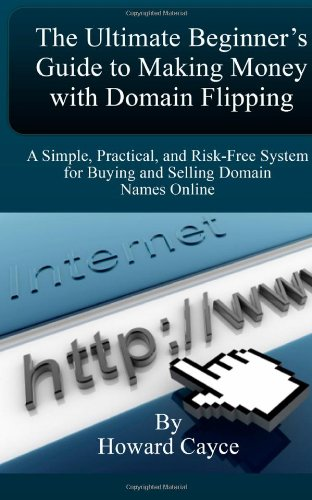 The Ultimate Beginner's Guide to Making Money with Domain Flipping: A Simple, Practical, and Risk-Free System for Buying and Selling Domain Names Online