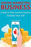 ONLINE MARKETING BUSINESS: Create a New Income Source Outside Your Job