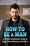 img - for How to Be a Man: A Modern Gentleman's Guide to Style, Dress, Behavior and More book / textbook / text book