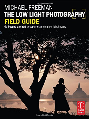 The Low Light Photography Field Guide: The essential guide to getting perfect images in challenging light (The Field Guide Series)