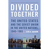 Divided Together: The United States and the Soviet Union in the United Nations, 1945-1965 (Cold War International...