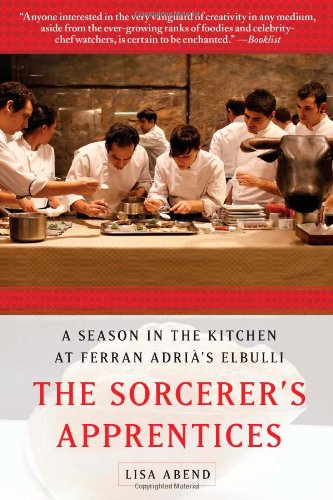The Sorcerer's Apprentices: A Season in the Kitchen at Ferran Adrià's elBulli by Lisa Abend