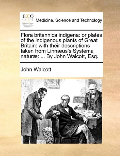 Flora britannica indigena: or plates of the indigenous plants of Great Britain: with their descriptions taken from Linnæus's Systema naturæ: ... By John Walcott, Esq.