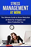 img - for Stress Management at Work -- The Ultimate Guide to Stress Reduction at Work for a Happier and More Productive You (work stress, reduce stress, stress relief, ... stress free, stress burnout, stress less) book / textbook / text book