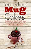 Incredible Mug Cakes: Cookbook on How To Easily Make Fantastic Desserts and Recipes for Cakes In Your Microwave - Perfect for Christmas