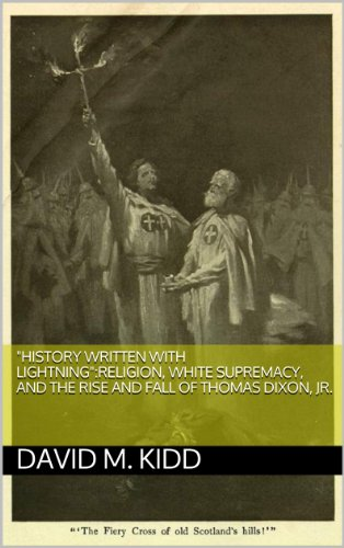 """DAVID M. KIDD - """"History Written With Lightning"""":Religion, White Supremacy, and the Rise and Fall of Thomas Dixon, Jr."""