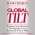 Global Tilt: Leading Your Business Through the Great Economic Power Shift (       UNABRIDGED) by Ram Charan Narrated by Arthur Morey
