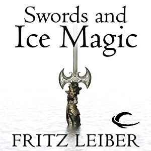 Swords and Ice Magic: The Adventures of Fafhrd and the Gray Mouser | [Fritz Leiber]