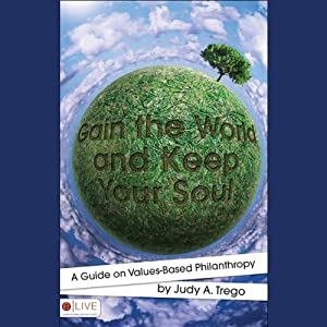 Gain the World and Keep Your Soul: A Guide to Values-Based Philanthropy | [Judy A. Trego]