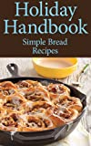 Holiday Handbook: Simple and Delectable Holiday Bread Recipes to Impress Everyone At The Party