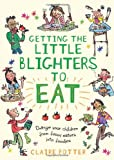Getting the Little Blighters to Eat: Change your children from fussy eaters into foodies.